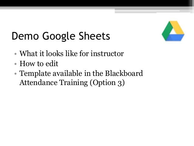 Demo Google Sheets • What it looks like for instructor • How to edit • Template available in the Blackboard Attendance Tra...