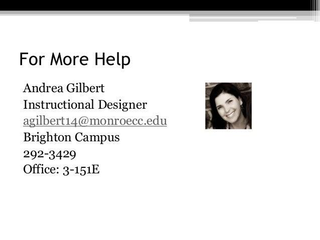 For More Help Andrea Gilbert Instructional Designer agilbert14@monroecc.edu Brighton Campus 292-3429 Office: 3-151E