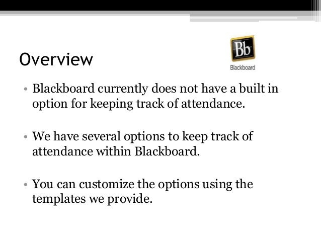 Overview • Blackboard currently does not have a built in option for keeping track of attendance. • We have several options...