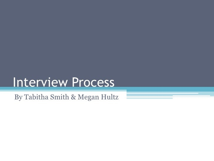 Interview Process By Tabitha Smith & Megan Hultz