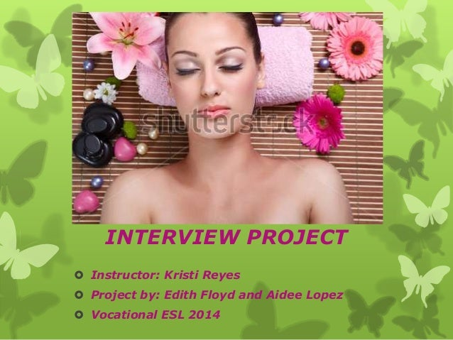  Instructor: Kristi Reyes  Project by: Edith Floyd and Aidee Lopez  Vocational ESL 2014 INTERVIEW PROJECT