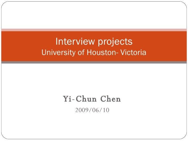 Yi-Chun Chen 2009/06/10 Interview projects University of Houston- Victoria