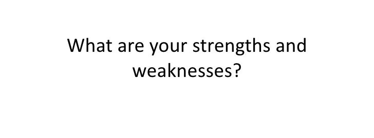 What are your strengths and weaknesses?<br />