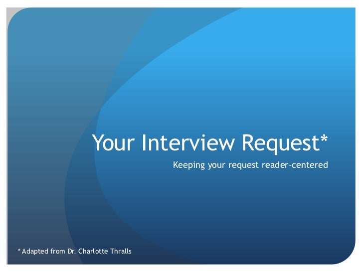 Your Interview Request* <br />Keeping your request reader-centered<br />* Adapted from Dr. Charlotte Thralls<br />
