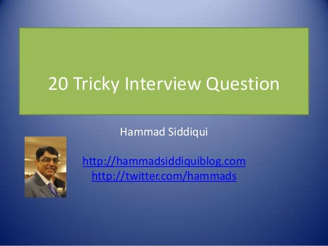 20 Tricky Interview Question          Hammad Siddiqui    http://hammadsiddiquiblog.com      http://twitter.com/hammads