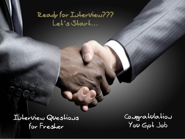 Ready for Interview??? Let's Start…  Interview Questions for Fresher  Congratulation You Got Job