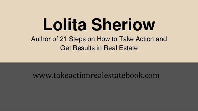 Lolita Sheriow  Author of 21 Steps on How to Take Action and  Get Results in Real Estate  www.takeactionrealestatebook.com