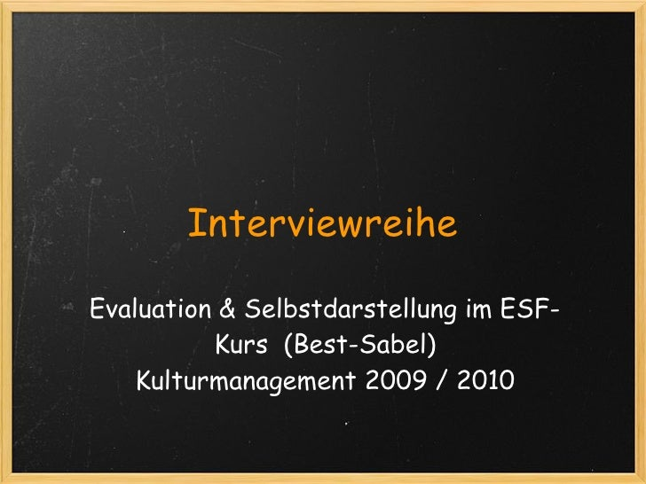Interviewreihe  Evaluation & Selbstdarstellung im ESF-           Kurs  (Best-Sabel)      Kulturmanagement 2009 / 2010