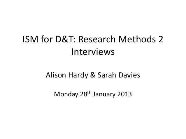 ISM for D&T: Research Methods 2           Interviews     Alison Hardy & Sarah Davies       Monday 28th January 2013