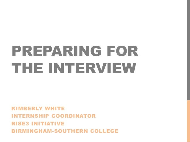 PREPARING FOR THE INTERVIEW KIMBERLY WHITE INTERNSHIP COORDINATOR RISE3 INITIATIVE BIRMINGHAM-SOUTHERN COLLEGE