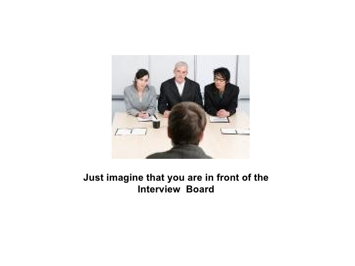 Just imagine that you are in front of the Interview  Board