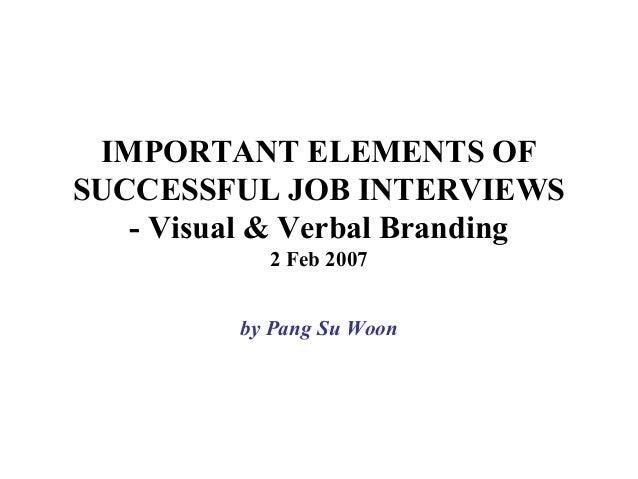 IMPORTANT ELEMENTS OF SUCCESSFUL JOB INTERVIEWS - Visual & Verbal Branding 2 Feb 2007 by Pang Su Woon