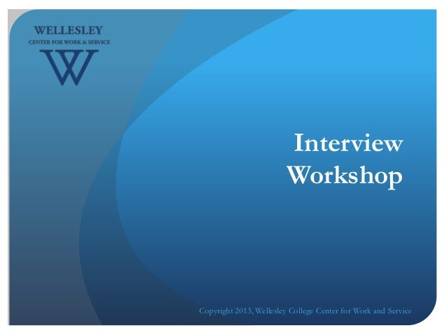 InterviewWorkshopCopyright 2013, Wellesley College Center for Work and Service