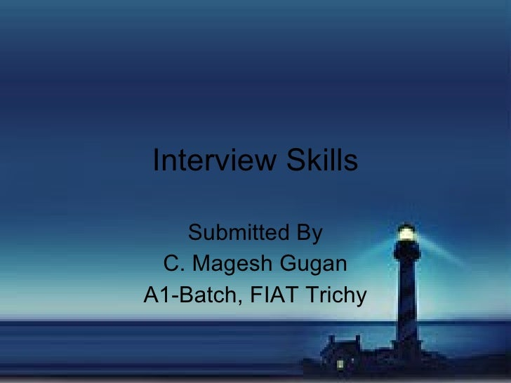 Interview Skills      Submitted By  C. Magesh Gugan A1-Batch, FIAT Trichy