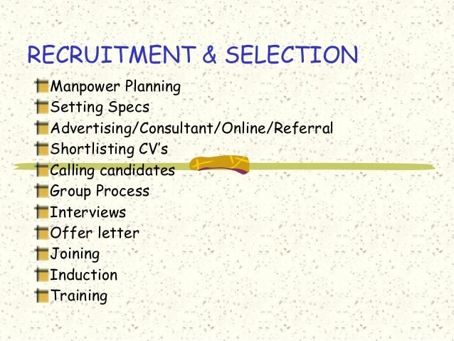 RECRUITMENT & SELECTION Manpower Planning Setting Specs Advertising/Consultant/Online/Referral Shortlisting CV's Calling c...