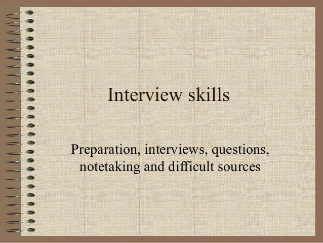 Interview skills Preparation, interviews, questions, notetaking and difficult sources