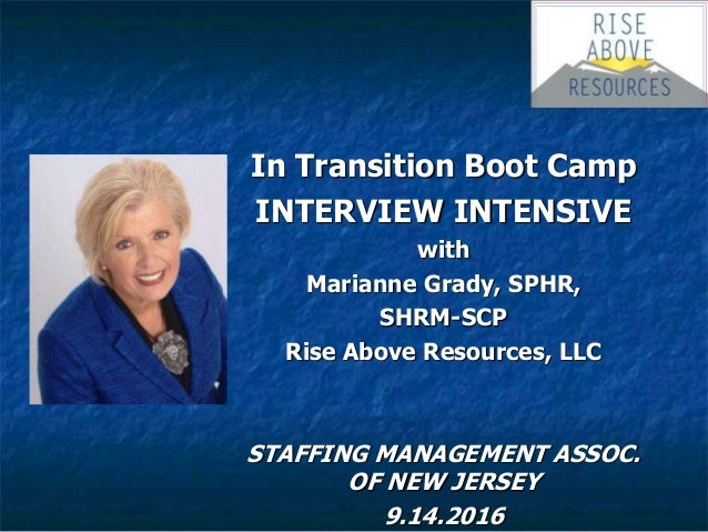 In Transition Boot Camp INTERVIEW INTENSIVE with Marianne Grady, SPHR, SHRM-SCP Rise Above Resources, LLC STAFFING MANAGEM...
