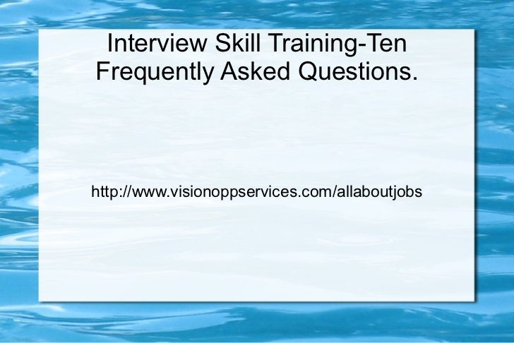 Interview Skill Training-TenFrequently Asked Questions.http://www.visionoppservices.com/allaboutjobs