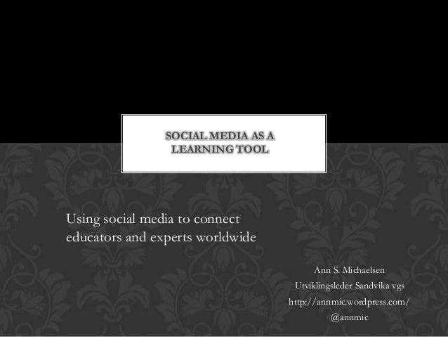 Ann S. Michaelsen Utviklingsleder Sandvika vgs http://annmic.wordpress.com/ @annmic SOCIAL MEDIA AS A LEARNING TOOL Using ...