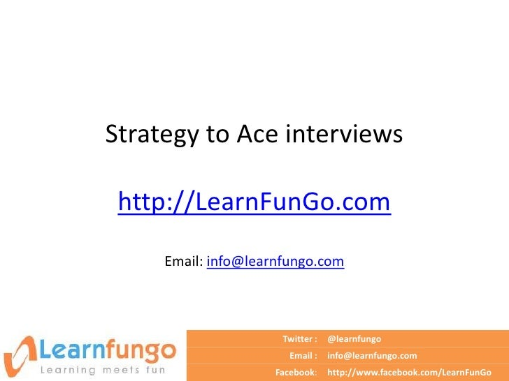 Strategy to Ace interviews http://LearnFunGo.com     Email: info@learnfungo.com                      Twitter :   @learnfun...