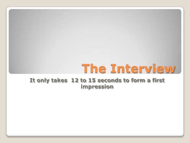 The Interview It only takes 12 to 15 seconds to form a first                  impression
