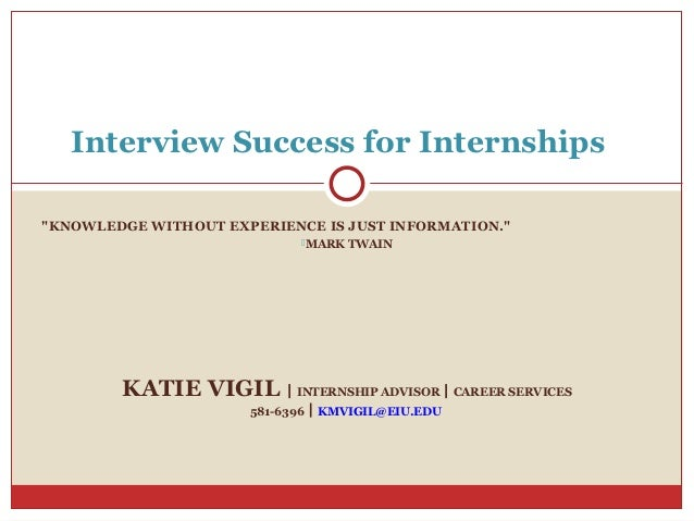 "Interview Success for Internships""KNOWLEDGE WITHOUT EXPERIENCE IS JUST INFORMATION.""                             MARK TWA..."