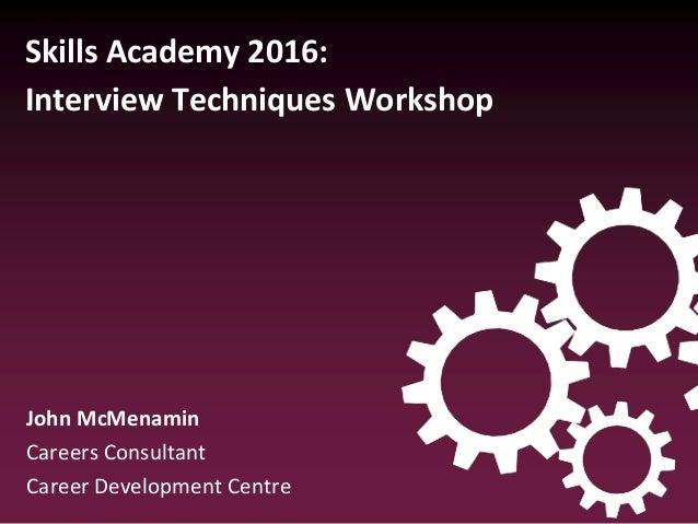 Skills Academy 2016: Interview Techniques Workshop John McMenamin Careers Consultant Career Development Centre
