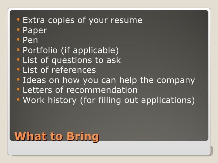 What to Bring <ul><li>Extra copies of your resume </li></ul><ul><li>Paper </li></ul><ul><li>Pen </li></ul><ul><li>Portfoli...