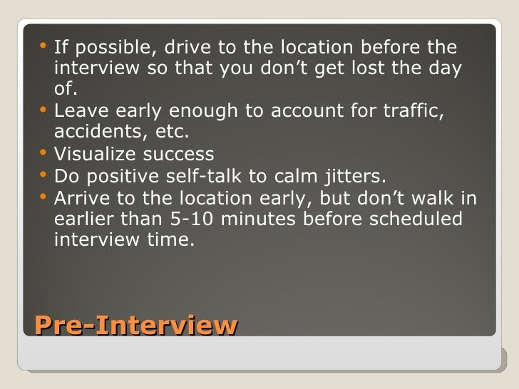 Pre-Interview <ul><li>If possible, drive to the location before the interview so that you don't get lost the day of. </li>...
