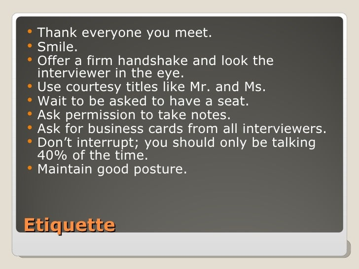 Etiquette <ul><li>Thank everyone you meet. </li></ul><ul><li>Smile. </li></ul><ul><li>Offer a firm handshake and look the ...