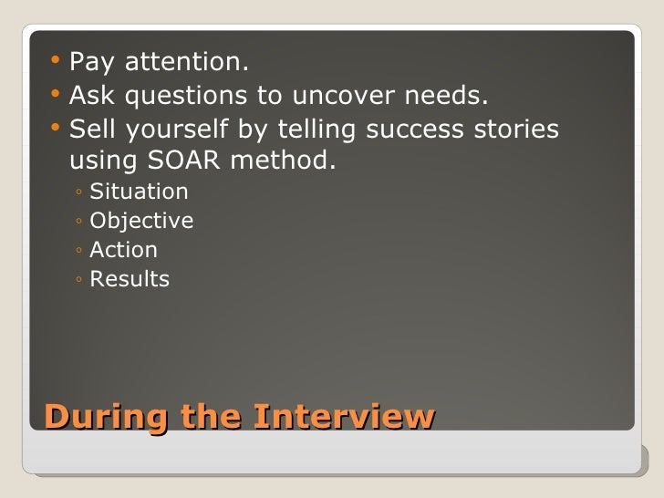 During the Interview <ul><li>Pay attention. </li></ul><ul><li>Ask questions to uncover needs. </li></ul><ul><li>Sell yours...
