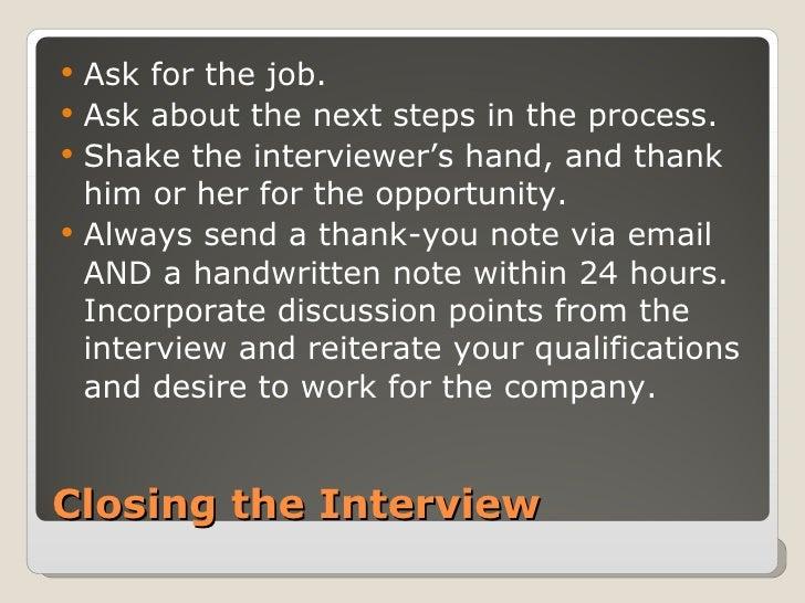 Closing the Interview <ul><li>Ask for the job. </li></ul><ul><li>Ask about the next steps in the process. </li></ul><ul><l...