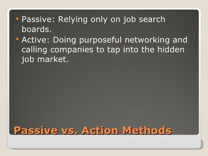 Passive vs. Action Methods <ul><li>Passive: Relying only on job search boards. </li></ul><ul><li>Active: Doing purposeful ...