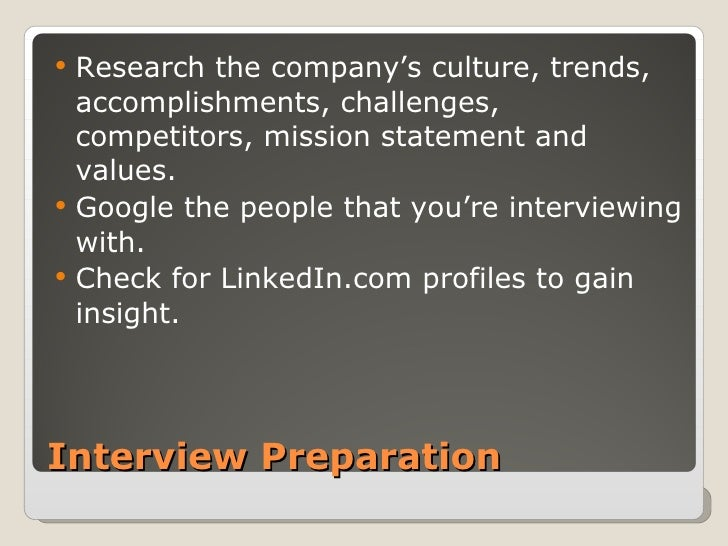Interview Preparation <ul><li>Research the company's culture, trends, accomplishments, challenges, competitors, mission st...