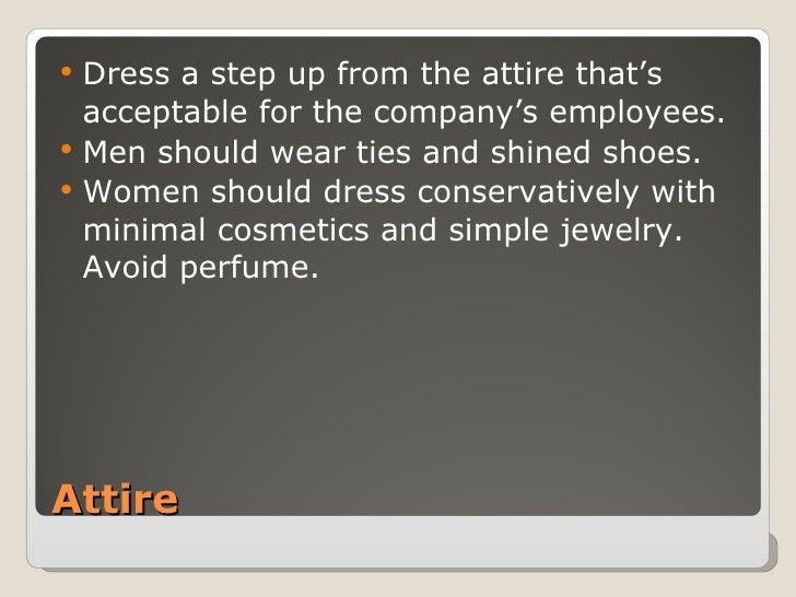 Attire <ul><li>Dress a step up from the attire that's acceptable for the company's employees. </li></ul><ul><li>Men should...