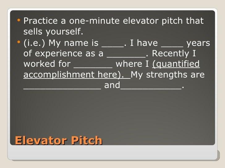 Elevator Pitch <ul><li>Practice a one-minute elevator pitch that sells yourself.  </li></ul><ul><li>(i.e.) My name is ____...
