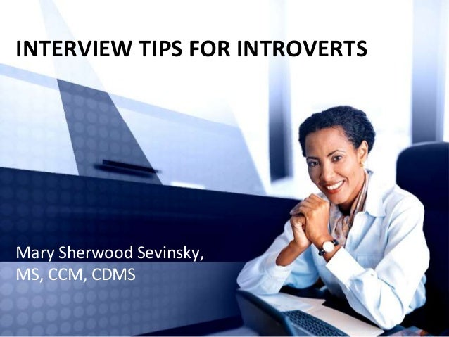 INTERVIEW TIPS FOR INTROVERTS Mary Sherwood Sevinsky, MS, CCM, CDMS