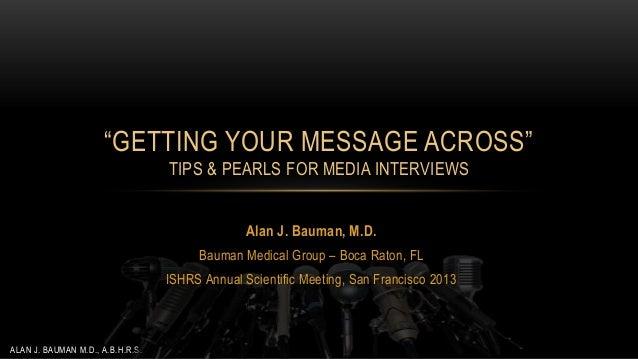 """GETTING YOUR MESSAGE ACROSS"" TIPS & PEARLS FOR MEDIA INTERVIEWS Alan J. Bauman, M.D. Bauman Medical Group – Boca Raton, F..."