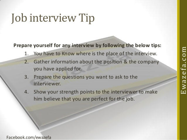 Prepare yourself for any interview by following the below tips: 1. You have to Know where is the place of the interview. 2...