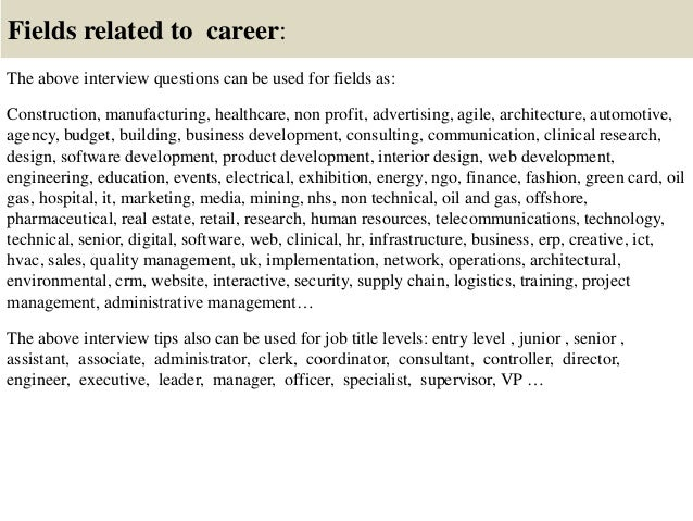 Fields related to career: The above interview questions can be used for fields as: Construction, manufacturing, healthcare...