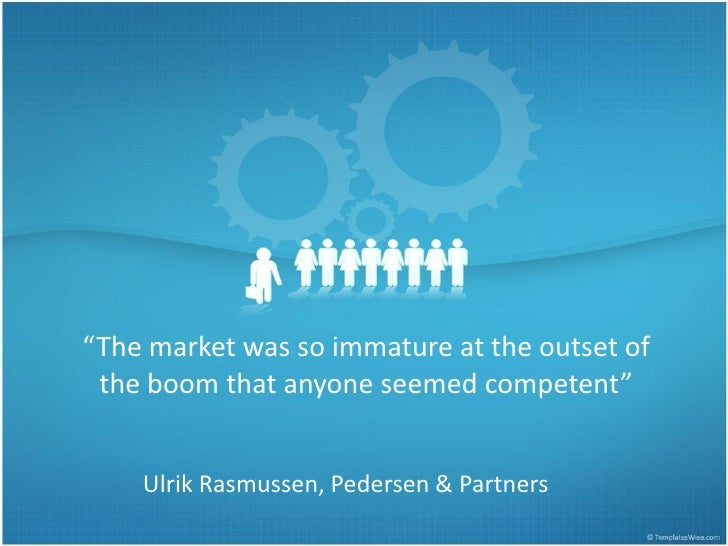 """The market was so immature at the outset of  the boom that anyone seemed competent""       Ulrik Rasmussen, Pedersen & Par..."