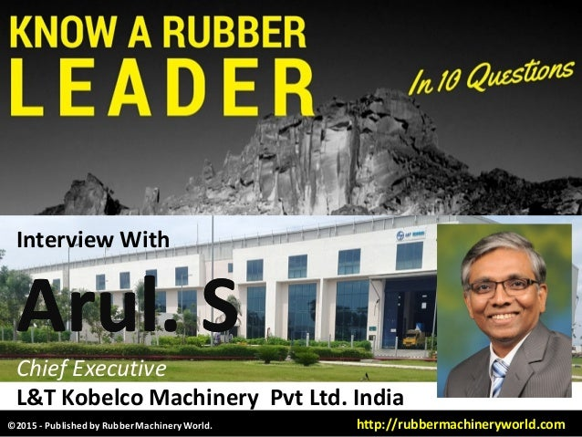 Interview With Arul. SArul. S Chief Executive L&T Kobelco Machinery Pvt Ltd. India ©2015 - Published by RubberMachineryWor...