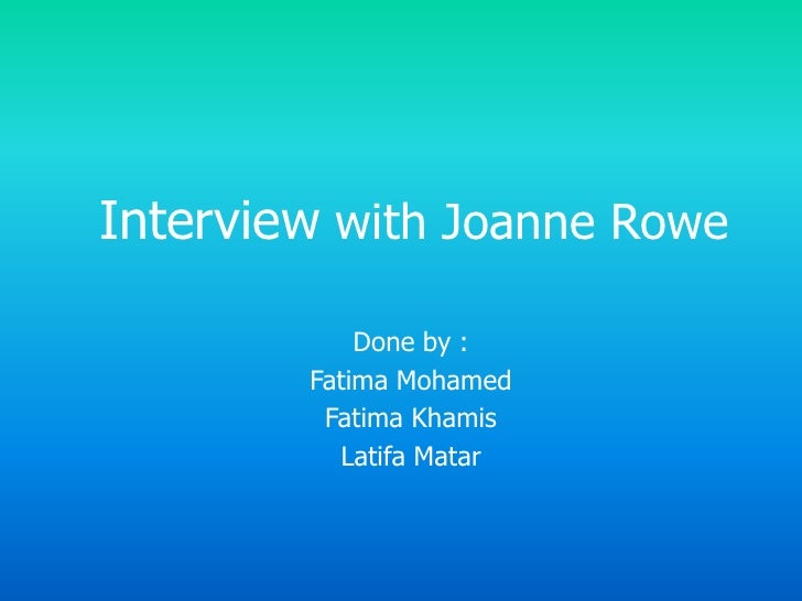 Interview with Joanne Rowe <br />Done by :<br />Fatima Mohamed <br />Fatima Khamis<br />LatifaMatar<br />