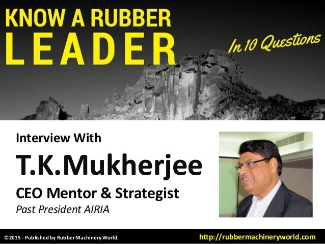 Interview With T.K.MukherjeeT.K.Mukherjee CEO Mentor & Strategist Past President AIRIA ©2015 - Published by RubberMachiner...