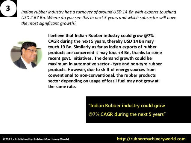 ©2015 - Published by RubberMachineryWorld. http://rubbermachineryworld.com I believe that Indian Rubber industry could gro...