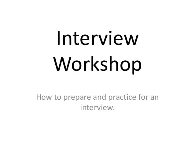 Interview Workshop How to prepare and practice for an interview.