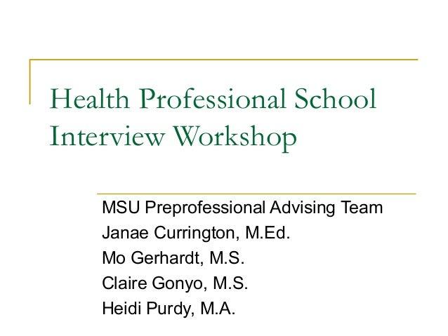 Health Professional School Interview Workshop MSU Preprofessional Advising Team Janae Currington, M.Ed. Mo Gerhardt, M.S. ...