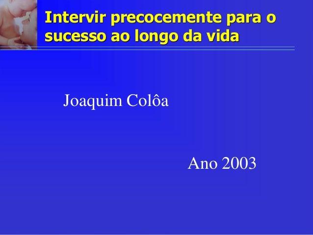 Intervir precocemente para o sucesso ao longo da vida Joaquim Colôa Ano 2003