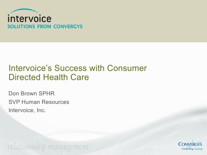 Intervoice's Success with Consumer Directed Health Care Don Brown SPHR SVP Human Resources Intervoice, Inc.