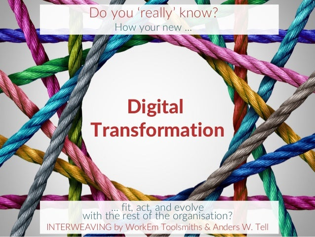 11 Digital Transformation Do you 'really' know? How your new … … fit, act, and evolve with the rest of the organisation? I...